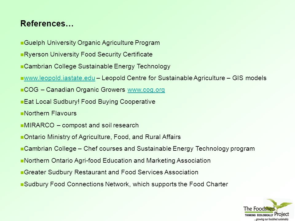 Guelph University Organic Agriculture Program Ryerson University Food Security Certificate Cambrian College Sustainable Energy Technology www.leopold.iastate.edu – Leopold Centre for Sustainable Agriculture – GIS models www.leopold.iastate.edu COG – Canadian Organic Growers www.cog.orgwww.cog.org Eat Local Sudbury.