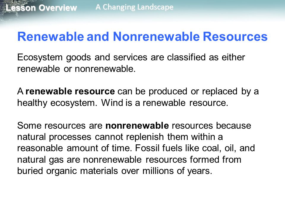 Lesson Overview Lesson Overview A Changing Landscape Renewable and Nonrenewable Resources Ecosystem goods and services are classified as either renewa