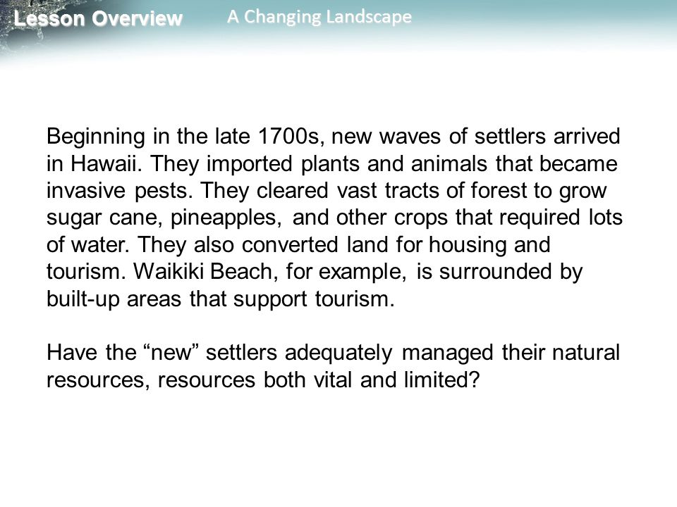 Lesson Overview Lesson Overview A Changing Landscape Beginning in the late 1700s, new waves of settlers arrived in Hawaii. They imported plants and an