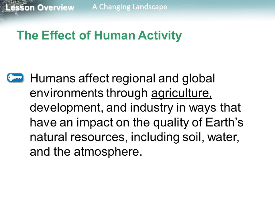 Lesson Overview Lesson Overview A Changing Landscape The Effect of Human Activity Humans affect regional and global environments through agriculture,