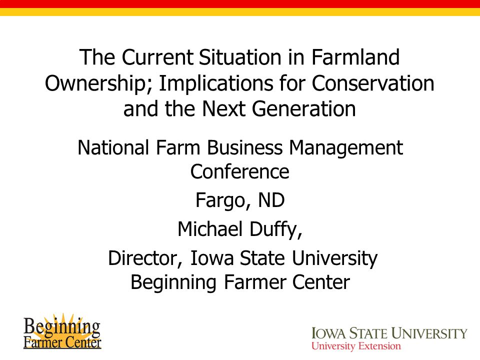 The Current Situation in Farmland Ownership; Implications for Conservation and the Next Generation National Farm Business Management Conference Fargo, ND Michael Duffy, Director, Iowa State University Beginning Farmer Center