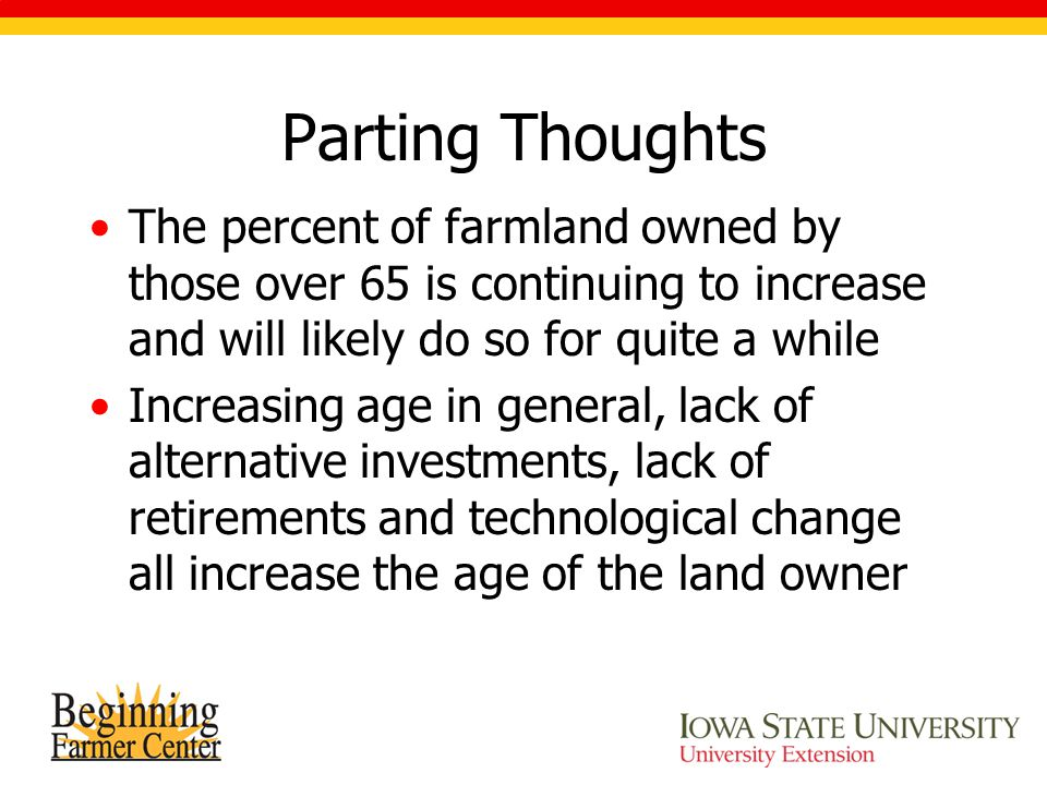 Parting Thoughts The percent of farmland owned by those over 65 is continuing to increase and will likely do so for quite a while Increasing age in general, lack of alternative investments, lack of retirements and technological change all increase the age of the land owner