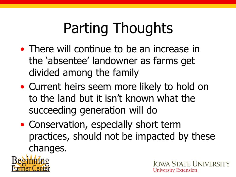 Parting Thoughts There will continue to be an increase in the 'absentee' landowner as farms get divided among the family Current heirs seem more likely to hold on to the land but it isn't known what the succeeding generation will do Conservation, especially short term practices, should not be impacted by these changes.