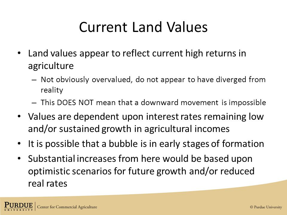Current Land Values Land values appear to reflect current high returns in agriculture – Not obviously overvalued, do not appear to have diverged from reality – This DOES NOT mean that a downward movement is impossible Values are dependent upon interest rates remaining low and/or sustained growth in agricultural incomes It is possible that a bubble is in early stages of formation Substantial increases from here would be based upon optimistic scenarios for future growth and/or reduced real rates