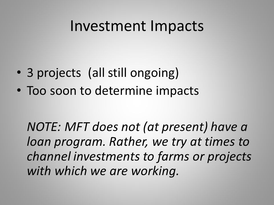 Investment Impacts 3 projects (all still ongoing) Too soon to determine impacts NOTE: MFT does not (at present) have a loan program. Rather, we try at