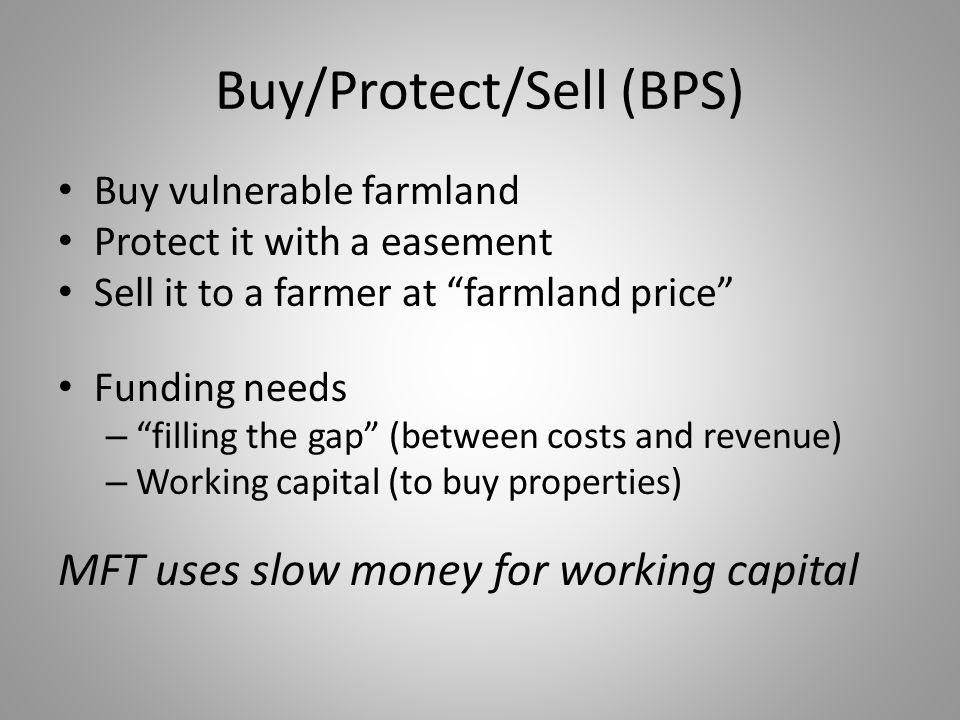 "Buy/Protect/Sell (BPS) Buy vulnerable farmland Protect it with a easement Sell it to a farmer at ""farmland price"" Funding needs – ""filling the gap"" (b"