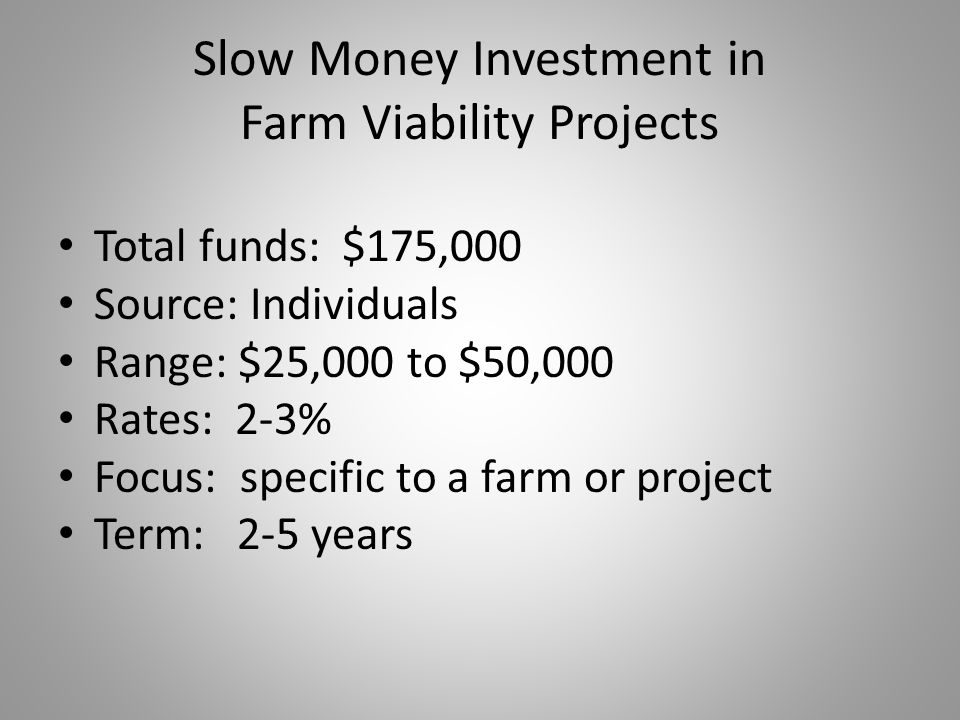 Slow Money Investment in Farm Viability Projects Total funds: $175,000 Source: Individuals Range: $25,000 to $50,000 Rates: 2-3% Focus: specific to a
