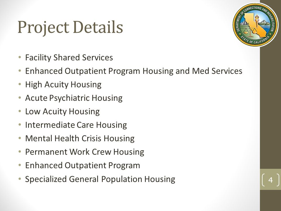 Project Details Facility Shared Services Enhanced Outpatient Program Housing and Med Services High Acuity Housing Acute Psychiatric Housing Low Acuity Housing Intermediate Care Housing Mental Health Crisis Housing Permanent Work Crew Housing Enhanced Outpatient Program Specialized General Population Housing 4