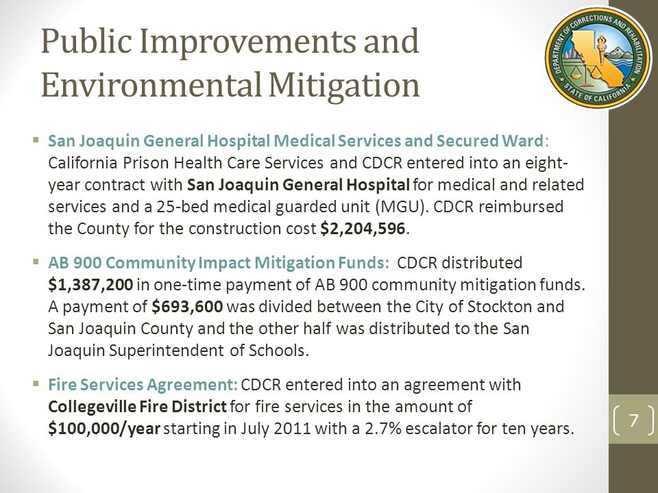 Public Improvements and Environmental Mitigation  San Joaquin General Hospital Medical Services and Secured Ward: California Prison Health Care Services and CDCR entered into an eight- year contract with San Joaquin General Hospital for medical and related services and a 25-bed medical guarded unit (MGU).