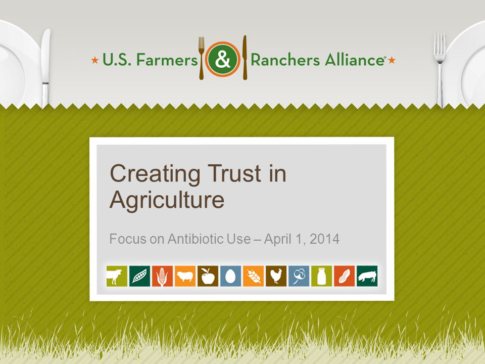 Creating Trust in Agriculture Focus on Antibiotic Use – April 1, 2014 1