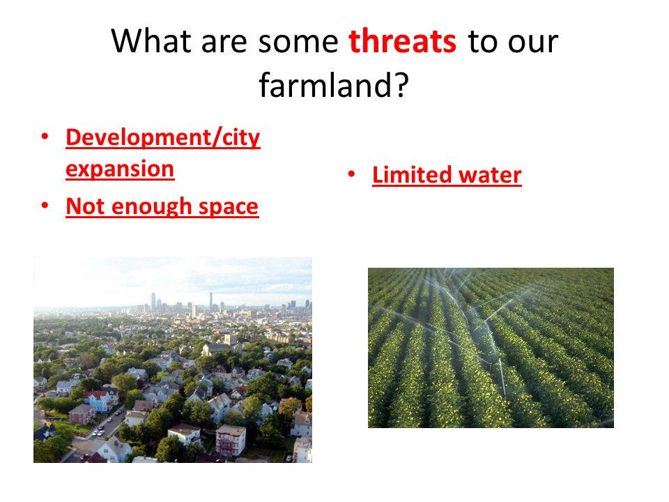What are some threats to our farmland Development/city expansion Not enough space Limited water