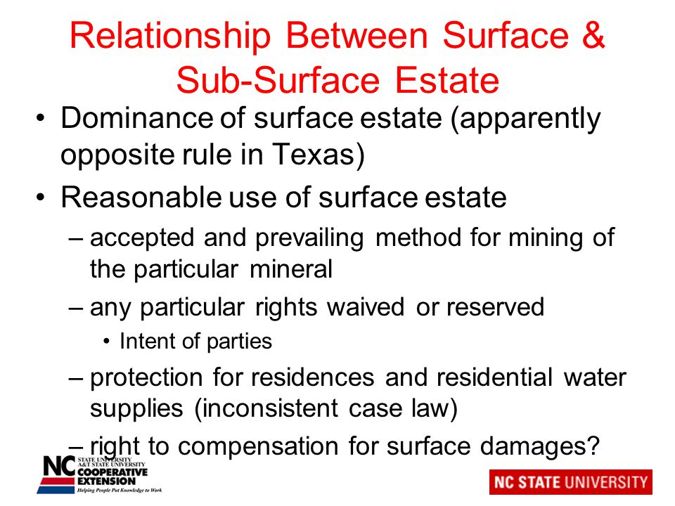 Relationship Between Surface & Sub-Surface Estate Dominance of surface estate (apparently opposite rule in Texas) Reasonable use of surface estate –accepted and prevailing method for mining of the particular mineral –any particular rights waived or reserved Intent of parties –protection for residences and residential water supplies (inconsistent case law) –right to compensation for surface damages
