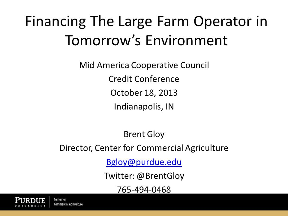 Financing The Large Farm Operator in Tomorrow's Environment Mid America Cooperative Council Credit Conference October 18, 2013 Indianapolis, IN Brent Gloy Director, Center for Commercial Agriculture Bgloy@purdue.edu Twitter: @BrentGloy 765-494-0468