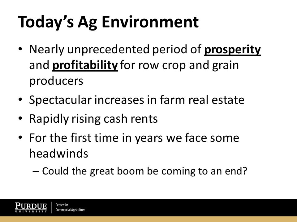Today's Ag Environment Nearly unprecedented period of prosperity and profitability for row crop and grain producers Spectacular increases in farm real estate Rapidly rising cash rents For the first time in years we face some headwinds – Could the great boom be coming to an end