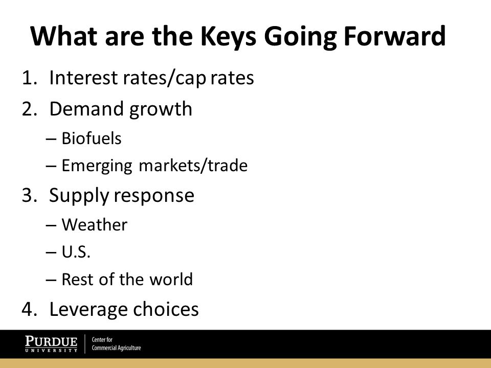 What are the Keys Going Forward 1.Interest rates/cap rates 2.Demand growth – Biofuels – Emerging markets/trade 3.Supply response – Weather – U.S.