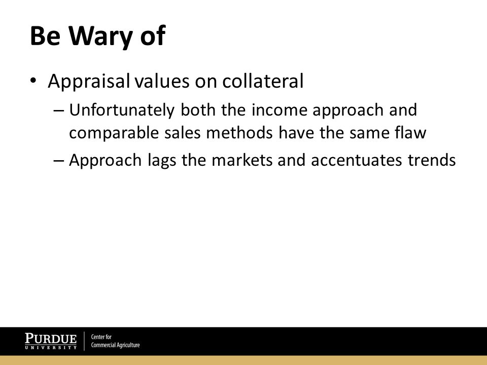 Be Wary of Appraisal values on collateral – Unfortunately both the income approach and comparable sales methods have the same flaw – Approach lags the markets and accentuates trends