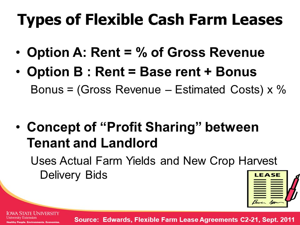 Types of Flexible Cash Farm Leases Option A: Rent = % of Gross Revenue Option B : Rent = Base rent + Bonus Bonus = (Gross Revenue – Estimated Costs) x % Concept of Profit Sharing between Tenant and Landlord Uses Actual Farm Yields and New Crop Harvest Delivery Bids Source: Edwards, Flexible Farm Lease Agreements C2-21, Sept.