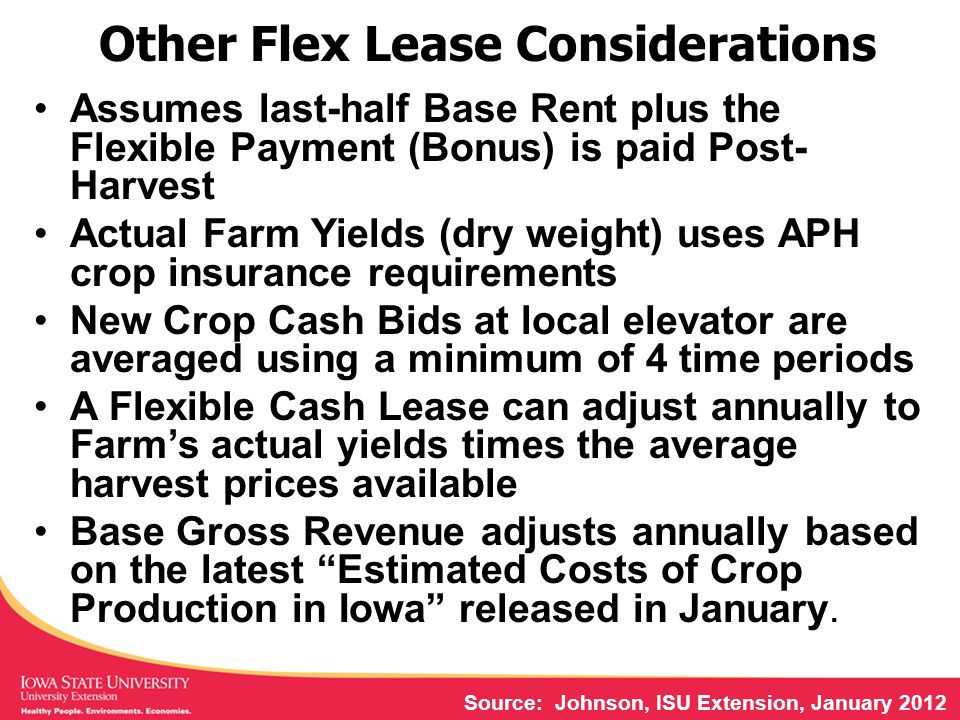 Other Flex Lease Considerations Assumes last-half Base Rent plus the Flexible Payment (Bonus) is paid Post- Harvest Actual Farm Yields (dry weight) uses APH crop insurance requirements New Crop Cash Bids at local elevator are averaged using a minimum of 4 time periods A Flexible Cash Lease can adjust annually to Farm's actual yields times the average harvest prices available Base Gross Revenue adjusts annually based on the latest Estimated Costs of Crop Production in Iowa released in January.