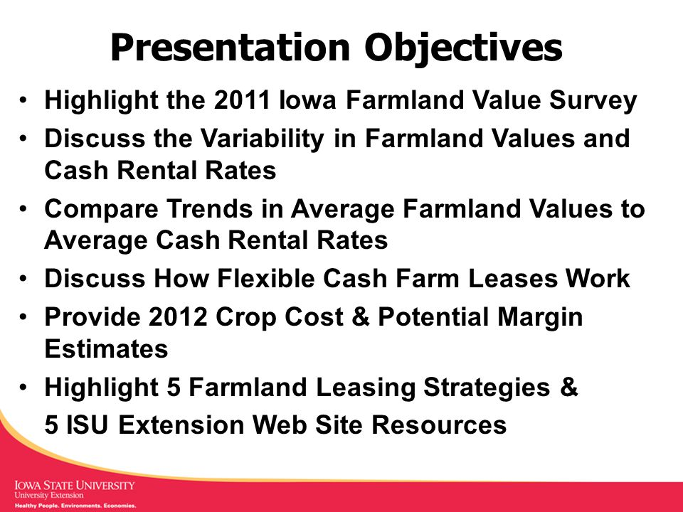 Presentation Objectives Highlight the 2011 Iowa Farmland Value Survey Discuss the Variability in Farmland Values and Cash Rental Rates Compare Trends in Average Farmland Values to Average Cash Rental Rates Discuss How Flexible Cash Farm Leases Work Provide 2012 Crop Cost & Potential Margin Estimates Highlight 5 Farmland Leasing Strategies & 5 ISU Extension Web Site Resources