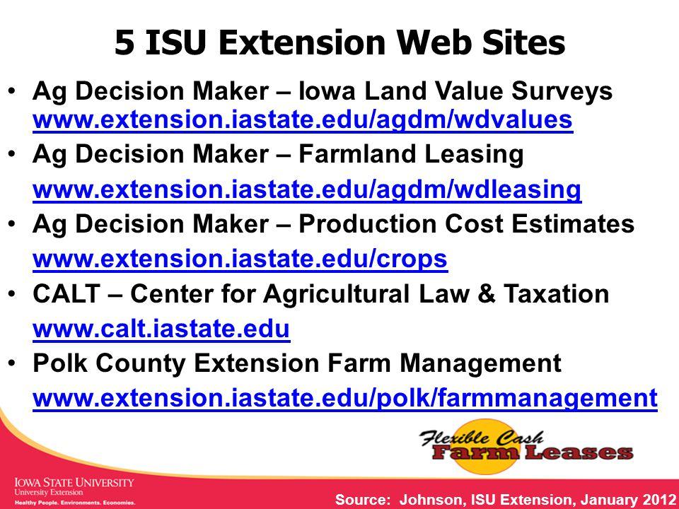 5 ISU Extension Web Sites Ag Decision Maker – Iowa Land Value Surveys www.extension.iastate.edu/agdm/wdvalues www.extension.iastate.edu/agdm/wdvalues Ag Decision Maker – Farmland Leasing www.extension.iastate.edu/agdm/wdleasing Ag Decision Maker – Production Cost Estimates www.extension.iastate.edu/crops CALT – Center for Agricultural Law & Taxation www.calt.iastate.edu Polk County Extension Farm Management www.extension.iastate.edu/polk/farmmanagement Source: Johnson, ISU Extension, January 2012