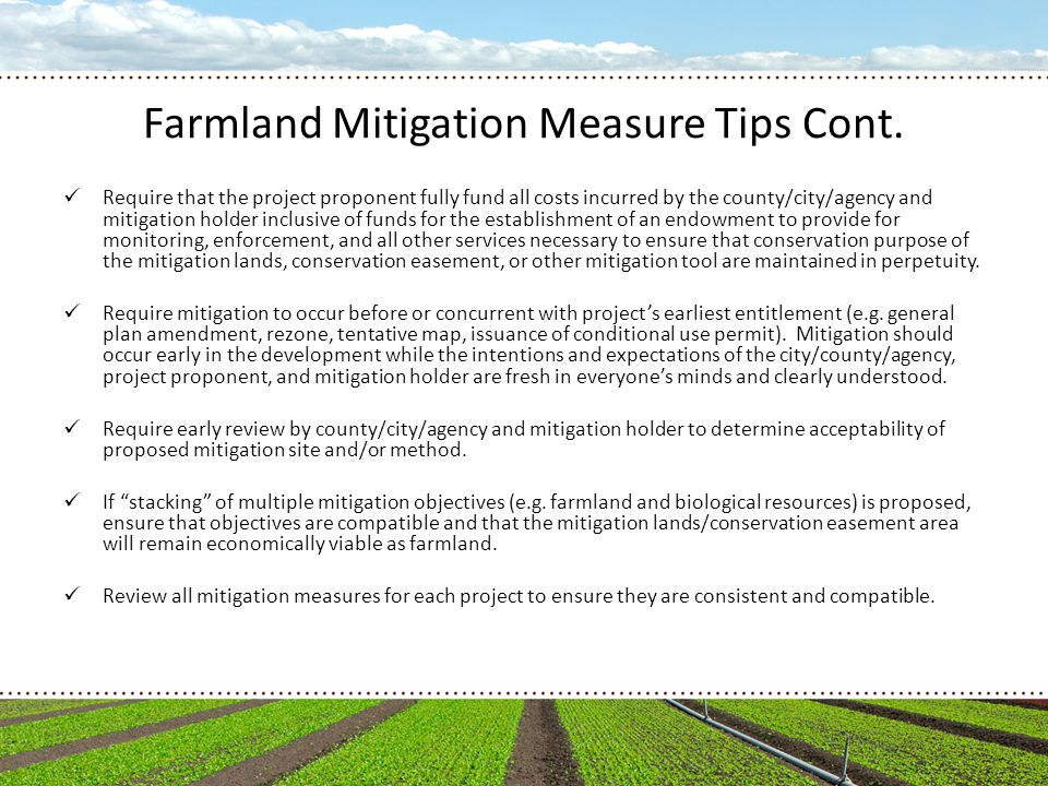 Farmland Mitigation Measure Tips Cont. Require that the project proponent fully fund all costs incurred by the county/city/agency and mitigation holde