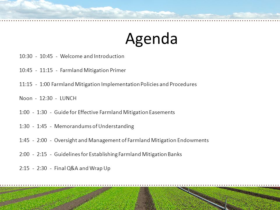 Agenda 10:30 - 10:45 - Welcome and Introduction 10:45 - 11:15 - Farmland Mitigation Primer 11:15 - 1:00 Farmland Mitigation Implementation Policies and Procedures Noon - 12:30 - LUNCH 1:00 - 1:30 - Guide for Effective Farmland Mitigation Easements 1:30 - 1:45 - Memorandums of Understanding 1:45 - 2:00 - Oversight and Management of Farmland Mitigation Endowments 2:00 - 2:15 - Guidelines for Establishing Farmland Mitigation Banks 2:15 - 2:30 - Final Q&A and Wrap Up