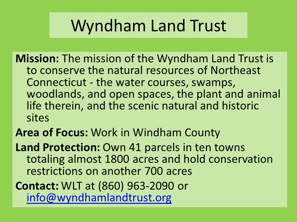 Wyndham Land Trust Mission: The mission of the Wyndham Land Trust is to conserve the natural resources of Northeast Connecticut - the water courses, swamps, woodlands, and open spaces, the plant and animal life therein, and the scenic natural and historic sites Area of Focus: Work in Windham County Land Protection: Own 41 parcels in ten towns totaling almost 1800 acres and hold conservation restrictions on another 700 acres Contact: WLT at (860) 963-2090 or info@wyndhamlandtrust.org info@wyndhamlandtrust.org
