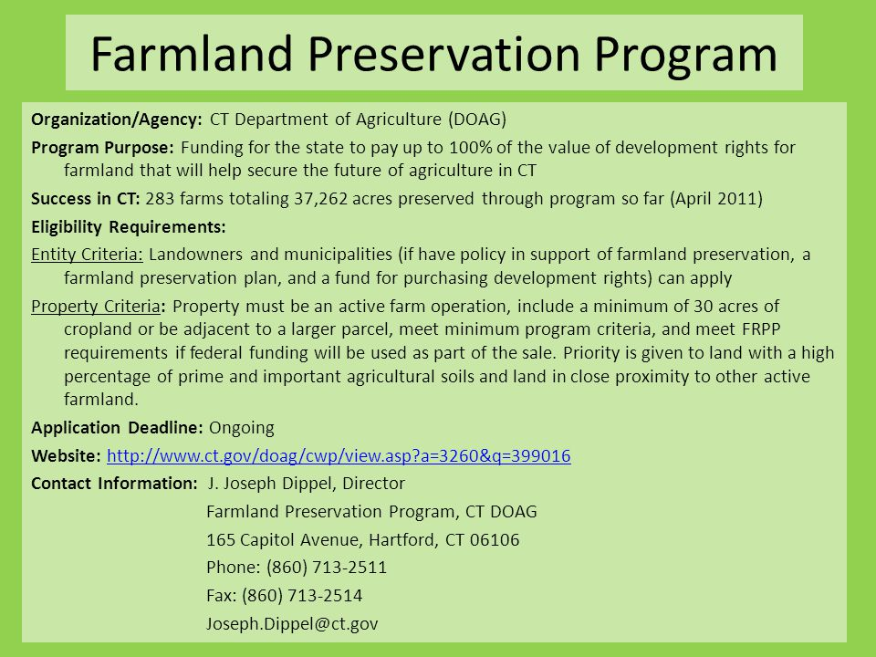 Farmland Preservation Program Organization/Agency: CT Department of Agriculture (DOAG) Program Purpose: Funding for the state to pay up to 100% of the value of development rights for farmland that will help secure the future of agriculture in CT Success in CT: 283 farms totaling 37,262 acres preserved through program so far (April 2011) Eligibility Requirements: Entity Criteria: Landowners and municipalities (if have policy in support of farmland preservation, a farmland preservation plan, and a fund for purchasing development rights) can apply Property Criteria: Property must be an active farm operation, include a minimum of 30 acres of cropland or be adjacent to a larger parcel, meet minimum program criteria, and meet FRPP requirements if federal funding will be used as part of the sale.