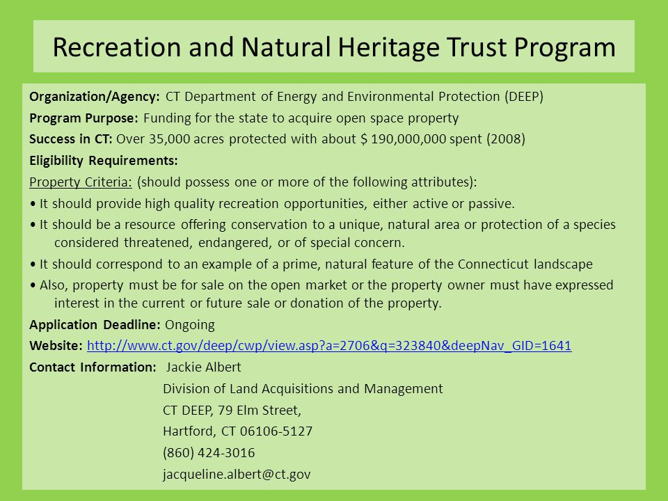 Recreation and Natural Heritage Trust Program Organization/Agency: CT Department of Energy and Environmental Protection (DEEP) Program Purpose: Funding for the state to acquire open space property Success in CT: Over 35,000 acres protected with about $ 190,000,000 spent (2008) Eligibility Requirements: Property Criteria: (should possess one or more of the following attributes): It should provide high quality recreation opportunities, either active or passive.