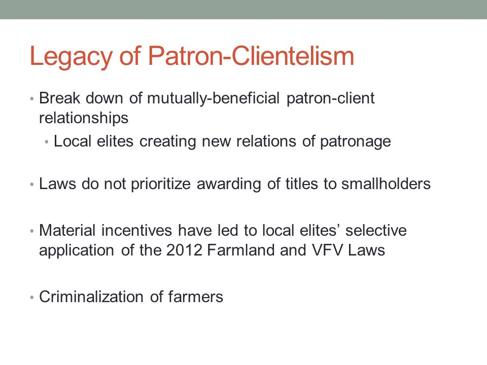 Legacy of Patron-Clientelism Break down of mutually-beneficial patron-client relationships Local elites creating new relations of patronage Laws do no