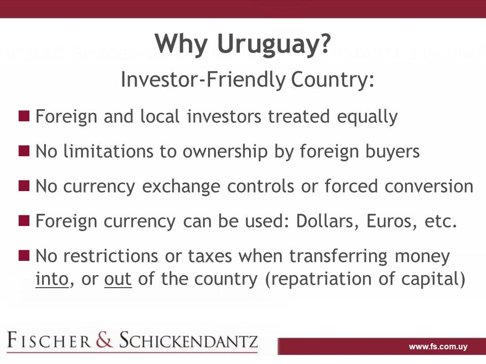 www.fs.com.uy Why Uruguay? Investor-Friendly Country: Foreign and local investors treated equally No limitations to ownership by foreign buyers No cur