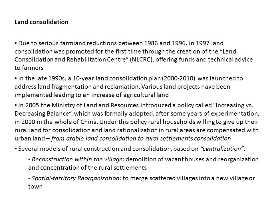 Land consolidation Due to serious farmland reductions between 1986 and 1996, in 1997 land consolidation was promoted for the first time through the creation of the Land Consolidation and Rehabilitation Centre (NLCRC), offering funds and technical advice to farmers In the late 1990s, a 10-year land consolidation plan ( ) was launched to address land fragmentation and reclamation.