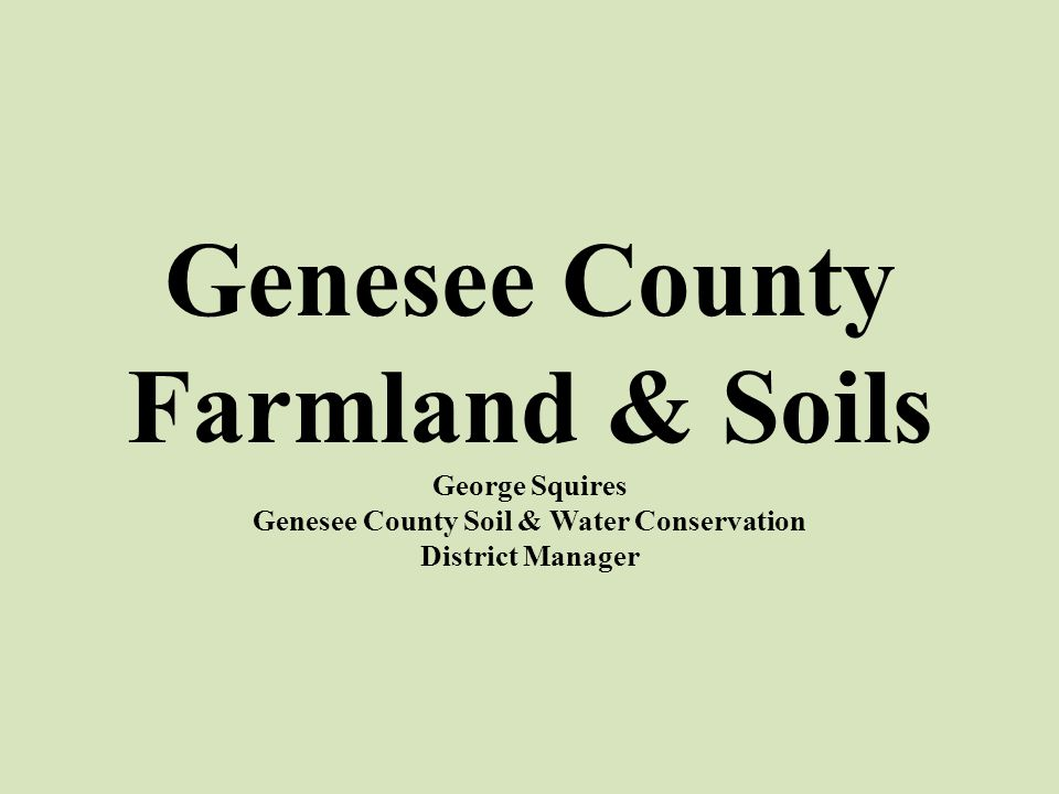 Genesee County Farmland & Soils George Squires Genesee County Soil & Water Conservation District Manager