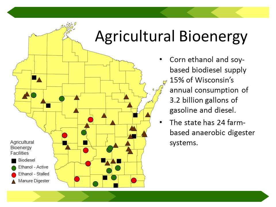 Biodiesel Ethanol - Active Ethanol - Stalled Manure Digester Agricultural Bioenergy Facilities Agricultural Bioenergy Corn ethanol and soy- based biodiesel supply 15% of Wisconsin's annual consumption of 3.2 billion gallons of gasoline and diesel.