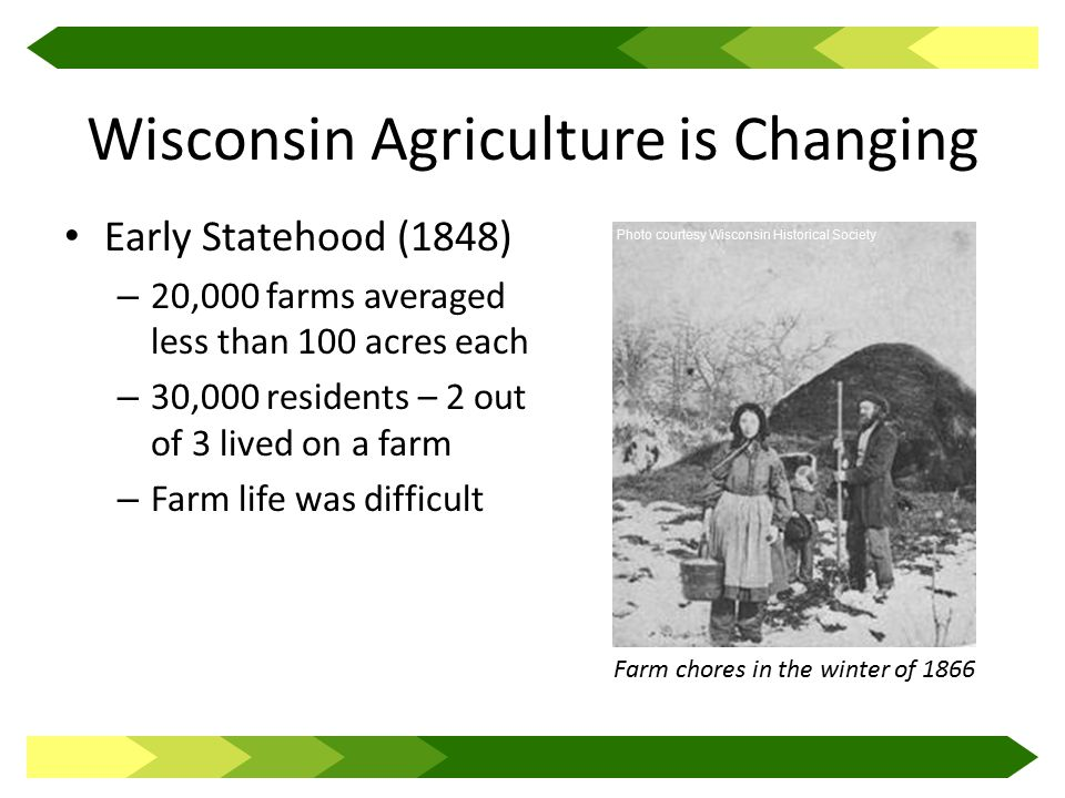 Wisconsin Agriculture is Changing Early Statehood (1848) – 20,000 farms averaged less than 100 acres each – 30,000 residents – 2 out of 3 lived on a farm – Farm life was difficult Farm chores in the winter of 1866 Photo courtesy Wisconsin Historical Society