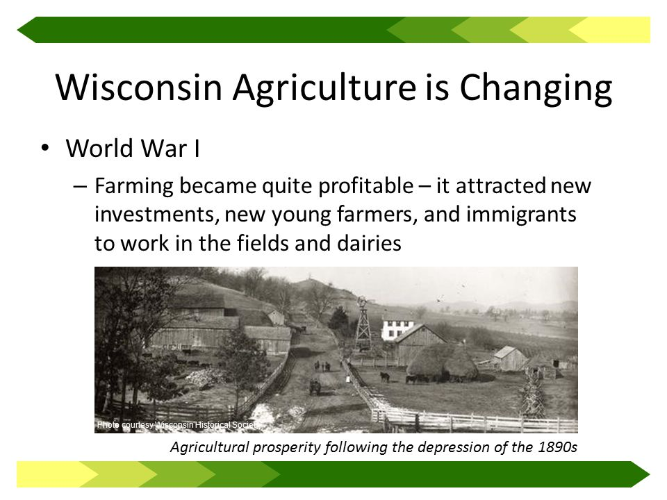 Wisconsin Agriculture is Changing World War I – Farming became quite profitable – it attracted new investments, new young farmers, and immigrants to work in the fields and dairies Agricultural prosperity following the depression of the 1890s Photo courtesy Wisconsin Historical Society