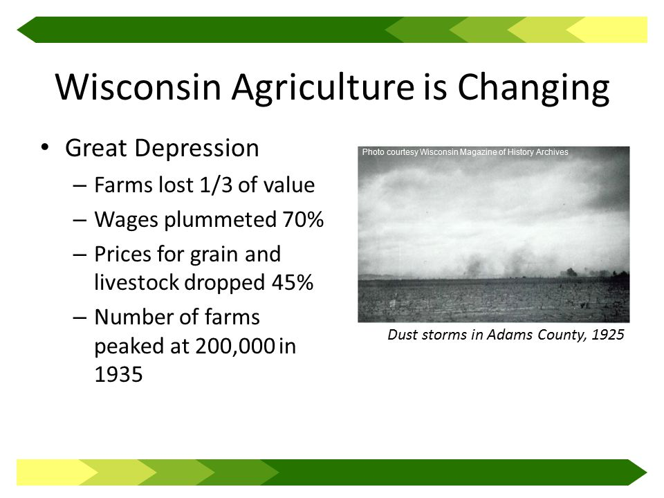 Wisconsin Agriculture is Changing Great Depression – Farms lost 1/3 of value – Wages plummeted 70% – Prices for grain and livestock dropped 45% – Number of farms peaked at 200,000 in 1935 Dust storms in Adams County, 1925 Photo courtesy Wisconsin Magazine of History Archives