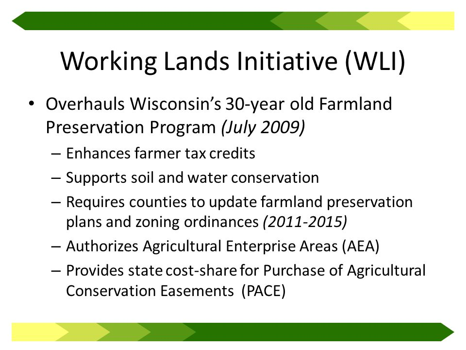Working Lands Initiative (WLI) Overhauls Wisconsin's 30-year old Farmland Preservation Program (July 2009) – Enhances farmer tax credits – Supports soil and water conservation – Requires counties to update farmland preservation plans and zoning ordinances (2011-2015) – Authorizes Agricultural Enterprise Areas (AEA) – Provides state cost-share for Purchase of Agricultural Conservation Easements (PACE)