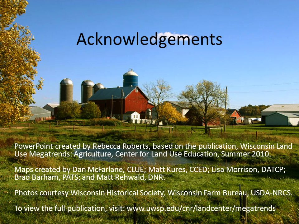 Acknowledgements PowerPoint created by Rebecca Roberts, based on the publication, Wisconsin Land Use Megatrends: Agriculture, Center for Land Use Education, Summer 2010.