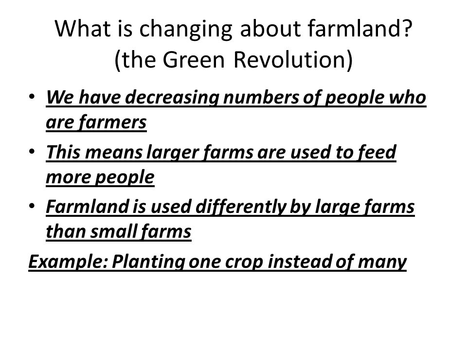 What is changing about farmland? (the Green Revolution) We have decreasing numbers of people who are farmers This means larger farms are used to feed