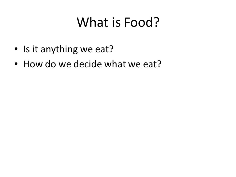 What is Food? Is it anything we eat? How do we decide what we eat?