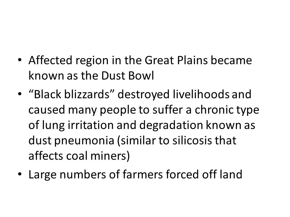 "Affected region in the Great Plains became known as the Dust Bowl ""Black blizzards"" destroyed livelihoods and caused many people to suffer a chronic t"