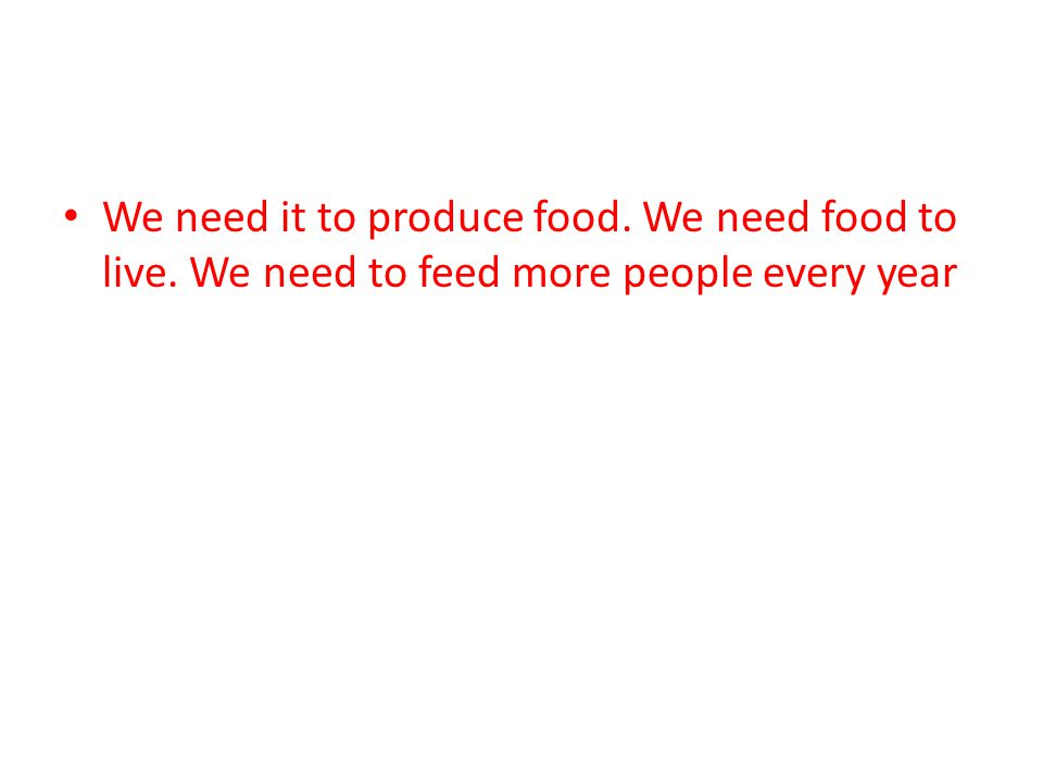 We need it to produce food. We need food to live. We need to feed more people every year