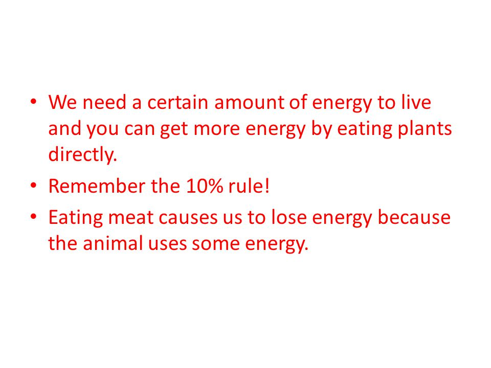 We need a certain amount of energy to live and you can get more energy by eating plants directly. Remember the 10% rule! Eating meat causes us to lose