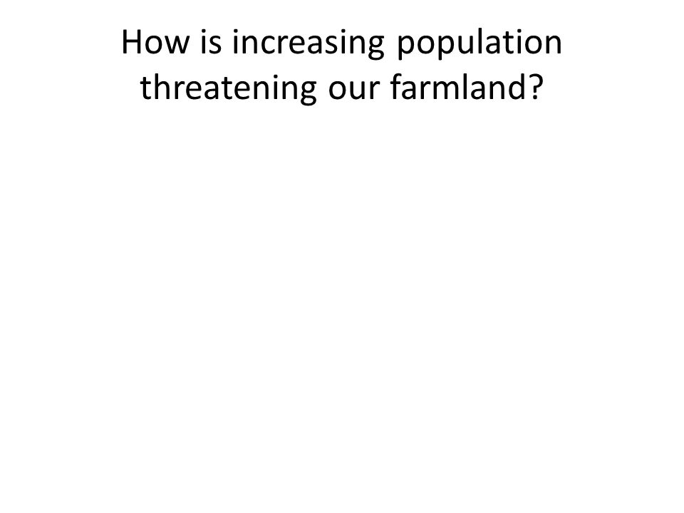 How is increasing population threatening our farmland?