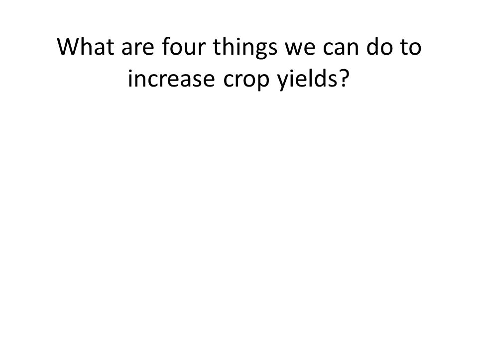 What are four things we can do to increase crop yields?