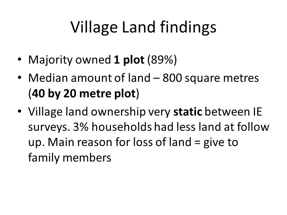 Village Land findings Majority owned 1 plot (89%) Median amount of land – 800 square metres (40 by 20 metre plot) Village land ownership very static b