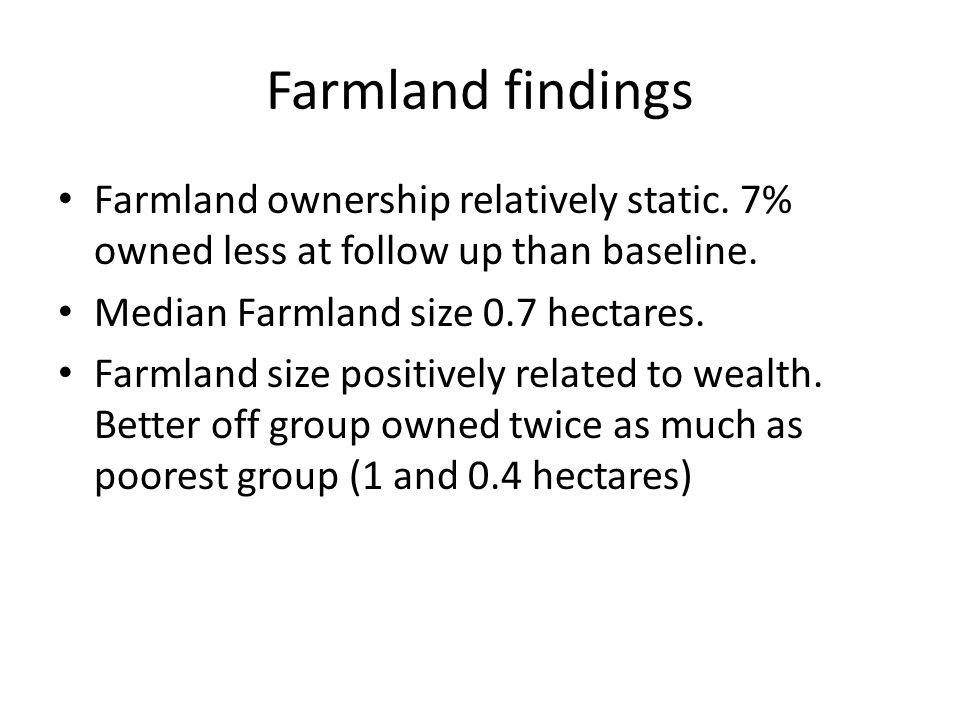 Farmland findings Farmland ownership relatively static. 7% owned less at follow up than baseline. Median Farmland size 0.7 hectares. Farmland size pos