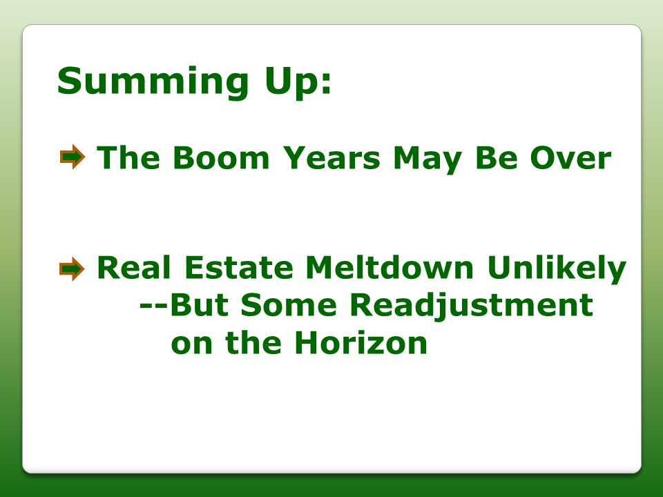 Summing Up: The Boom Years May Be Over Real Estate Meltdown Unlikely --But Some Readjustment on the Horizon