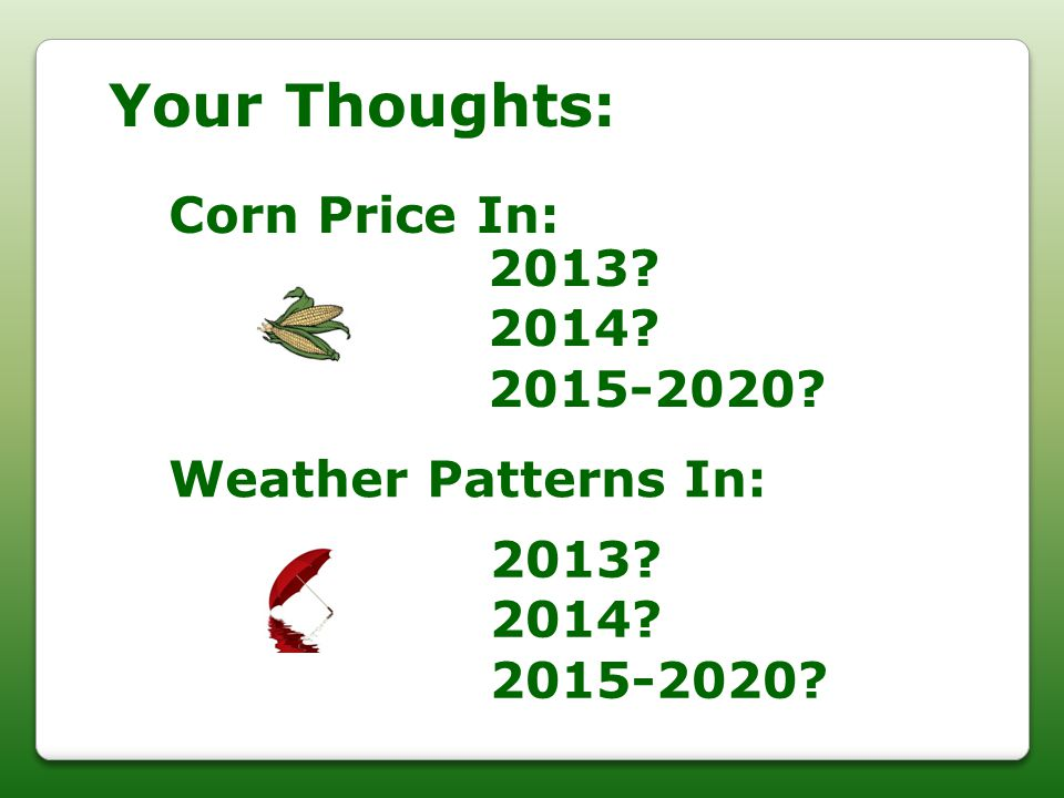 Your Thoughts: Corn Price In: 2013? 2014? 2015-2020? Weather Patterns In: 2013? 2014? 2015-2020?